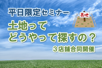 【土地ってどうやって探すの?】理想の家が建つ♩土地選びのコツがわかるセミナー開催【3店舗合同】
